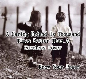 A caring friend is thousand times better than a careless love
