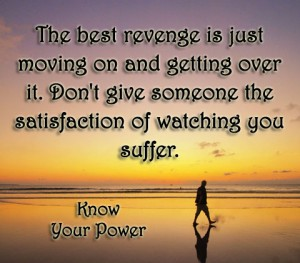 The best revenge is just moving on and getting over it