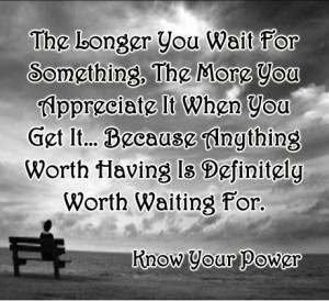 The longer you wait for something the more you appreciate