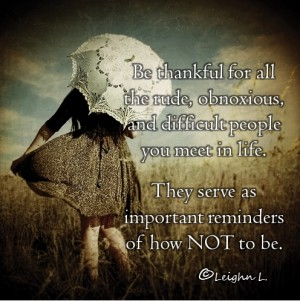 Be thankful for all the rude obnoxious and difficult people