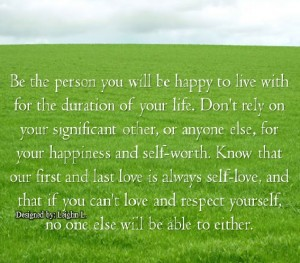 Be the person you will be happy to live with for the duration of
