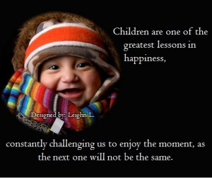 Children are one of the greatest lessons in happiness