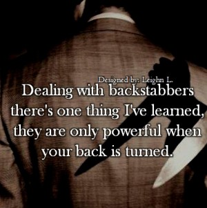 Dealing with backstabbers theres one thing ive learned