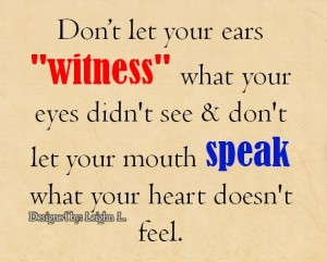 Don't let your ears witness what your eyes didnt see