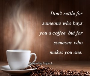 Dont settle for someone who buys you a coffee