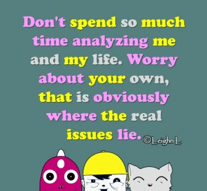 Dont spend so much time analyzing me and my life