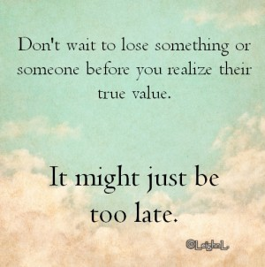 Dont wait to lose something