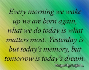 Every morning we wake up we are born again
