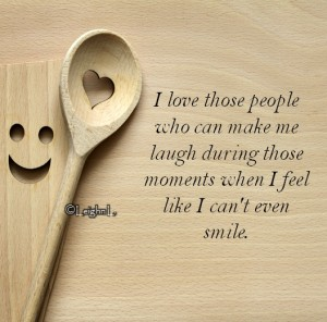 I love those people who can make me laugh