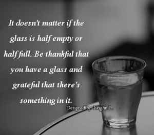 It doesnt matter if the glass is half empty or half full