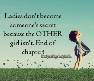 Ladies dont become someones secret because the other girl isnt