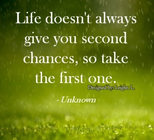 Life doesnt always give you second chances