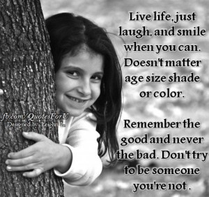 Live life just laugh and smile when you can