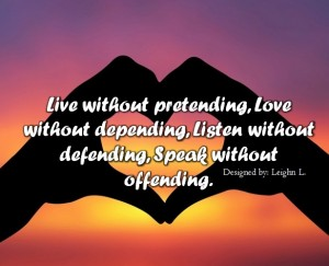 Live without pretending love without depending