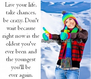 Live your life take chances