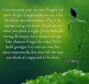 Love everyone pity no one forgive but never forget laugh until y
