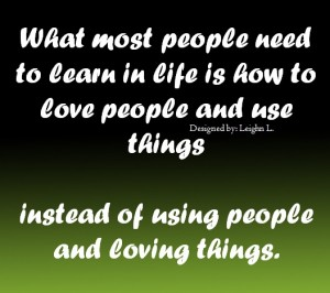 Love people and use things