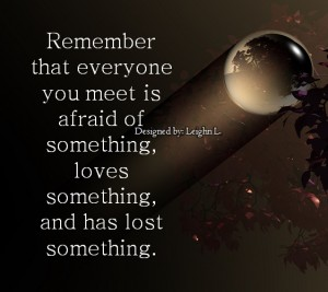 Remember that everyone you meet is afraid of something