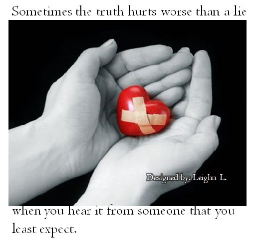Sometimes the truth hurts worse than a lie when you hear it from