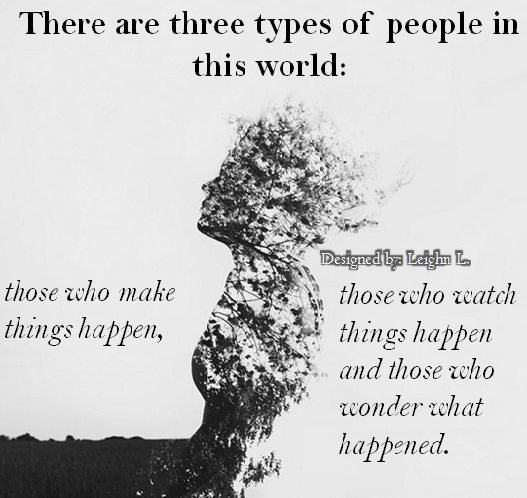 three types of people in the world There are three kinds of people in this world: people who make it happen, people  who watch what happens, and people who wonder what happened.