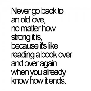 Never go back to an old love, no matter how strong it is.