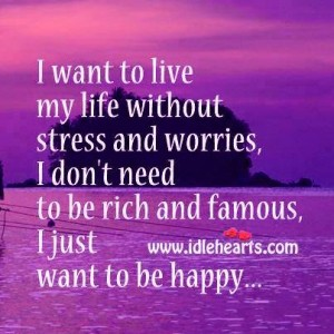 I just want to be happy and nothing more.