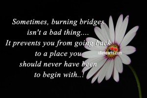 Sometimes, burning bridges isn't a bad thing
