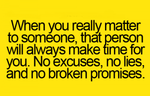 When you really matter to someone that person will always make time for you.