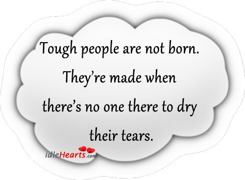 Tough people are made, not born