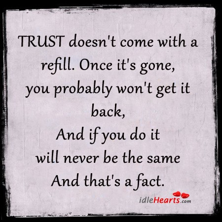 Trust once gone. It's gone forever
