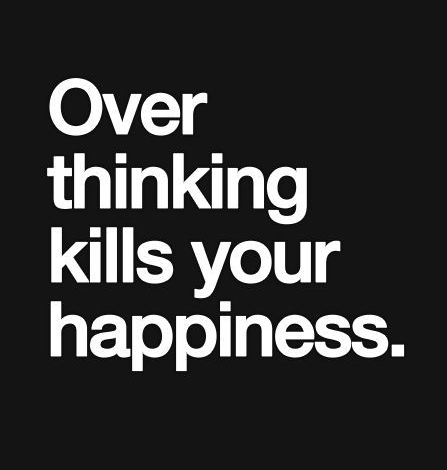 Over thinking kills happiness