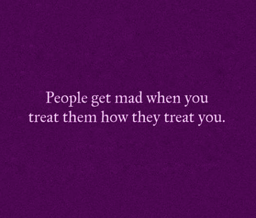 People get mad when you treat them how they treat you