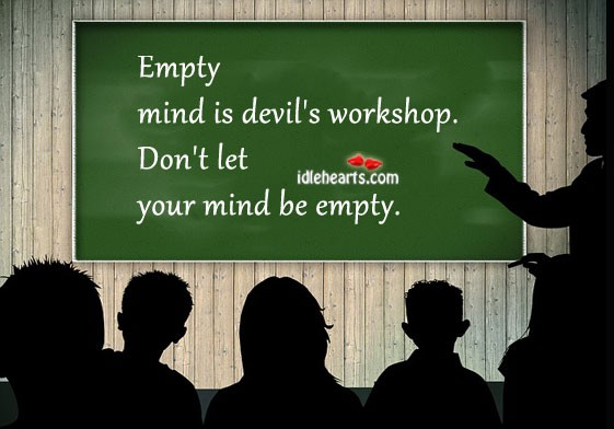 an empty mind is a devils workshop Essay on an idle brain is the devil's workshop any wicked idea or evil deed may be regarded devils and the workshop where it forgets these is the mind of a person.
