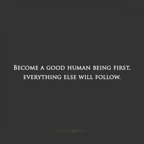 Become a good human being first