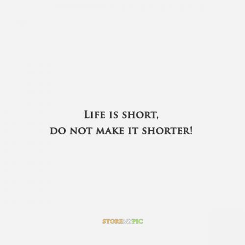 Life is short, do not make it shorter!