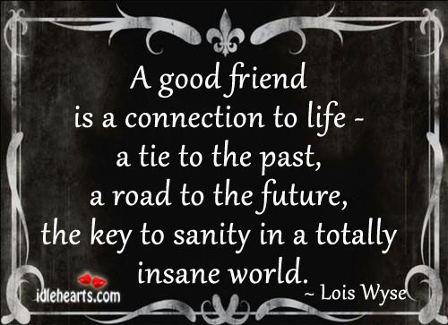 A good friend is a connection to life