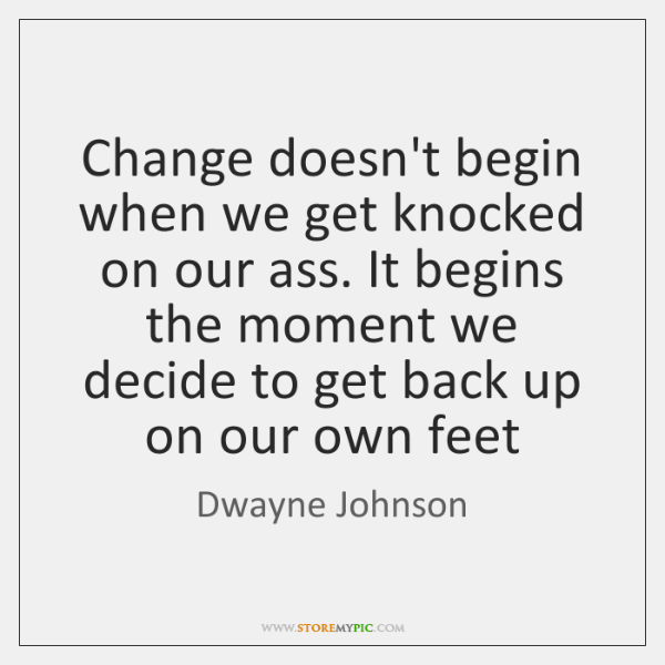 Change doesn't begin when we get knocked on our ass. It begins ...
