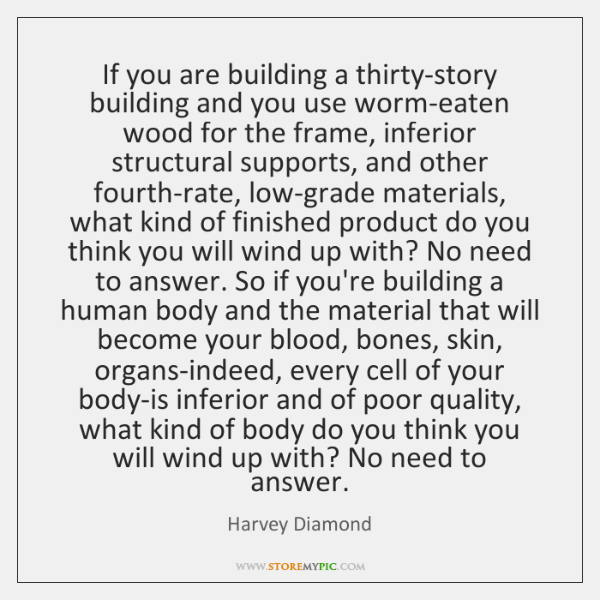 If you are building a thirty-story building and you use worm-eaten wood ...
