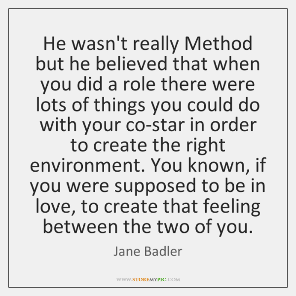 He wasn't really Method but he believed that when you did a ...