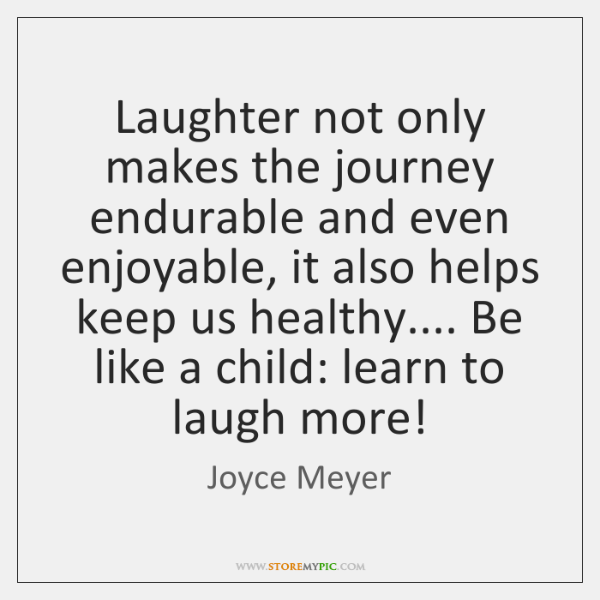 Laughter not only makes the journey endurable and even enjoyable, it also ...