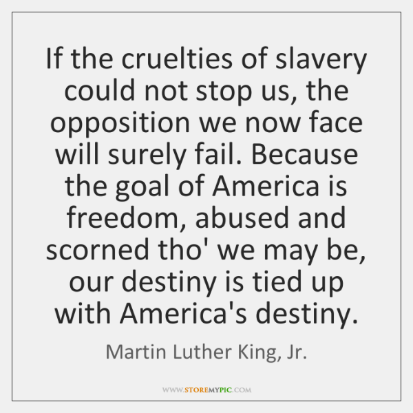 If the cruelties of slavery could not stop us, the opposition we ...