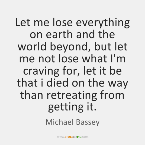 Let me lose everything on earth and the world beyond, but let ...