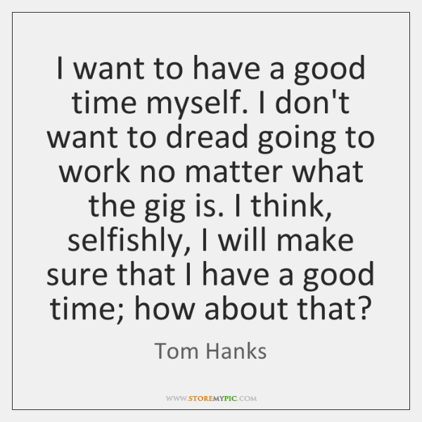 I want to have a good time myself. I don't want to ...