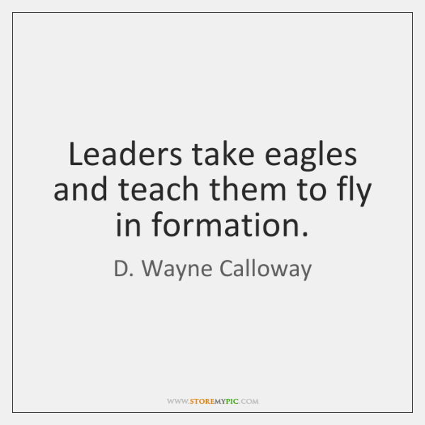 Leaders take eagles and teach them to fly in formation.