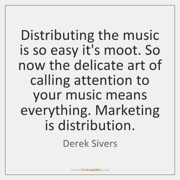 Distributing the music is so easy it's moot. So now the delicate ...