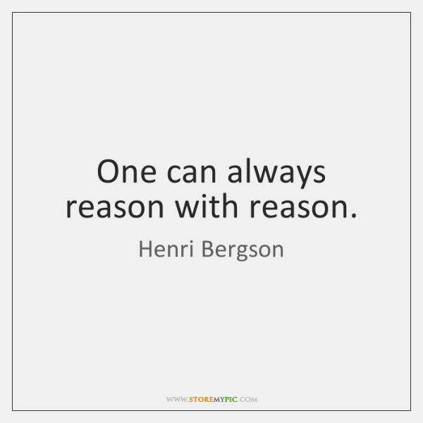 One can always reason with reason.
