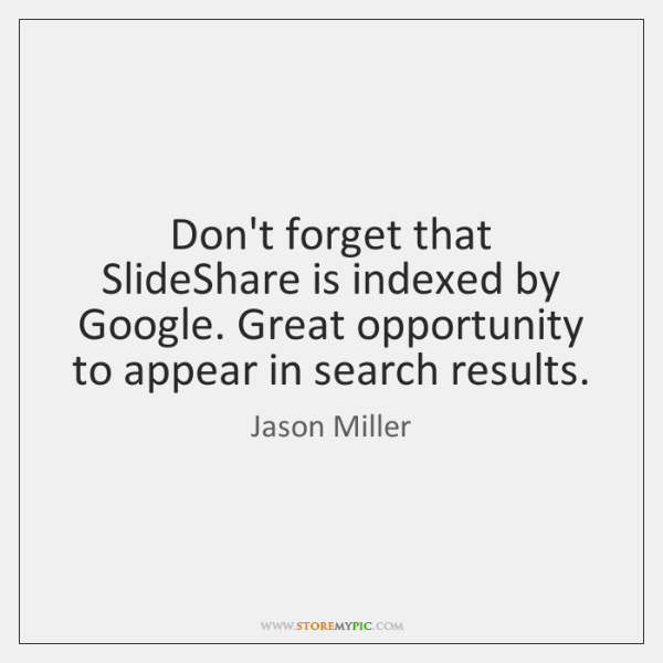 Don't forget that SlideShare is indexed by Google. Great opportunity to appear ...