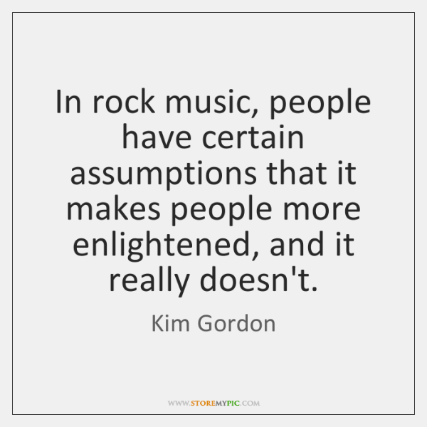 In rock music, people have certain assumptions that it makes people more ...