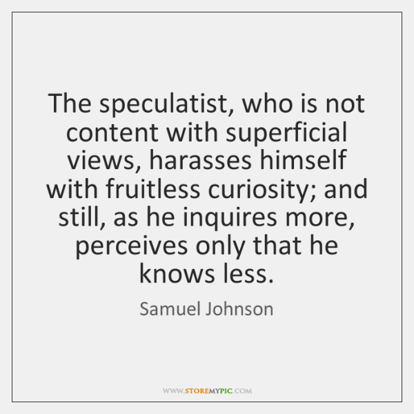 The speculatist, who is not content with superficial views, harasses himself with ...
