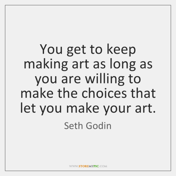 You get to keep making art as long as you are willing ...